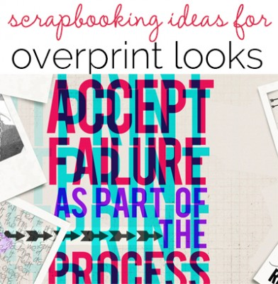 Creative Scrapbooking Ideas for Overprint Techniques on the Page
