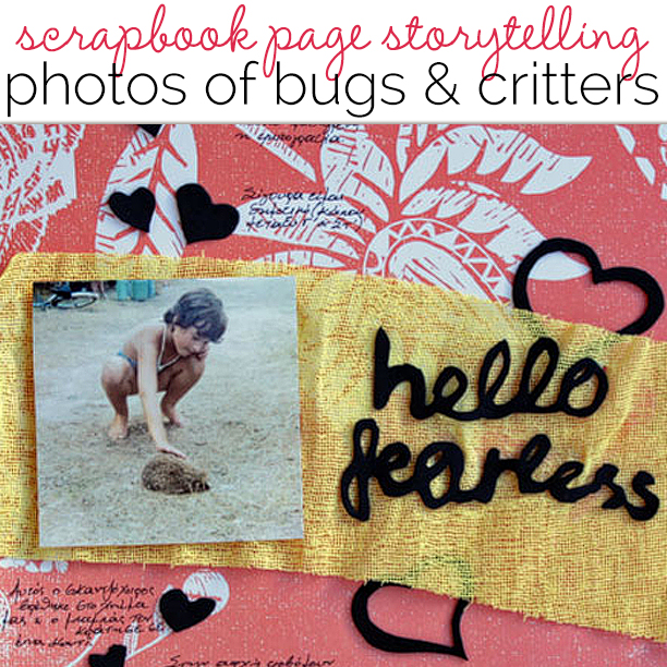 Ideas for Scrapbook Page Storytelling with Photos of Bugs and Critters | Get It Scrapped