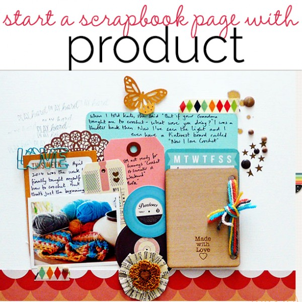 Scrapbooking Process When Your Starting Point is Product | Get It Scrapped