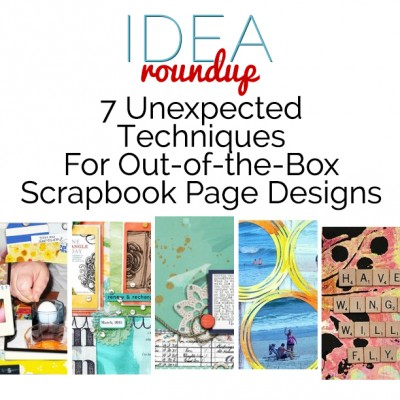 Idea Round Up | 7 Unexpected Techniques For Out-of-the-Box Scrapbook Page Designs | Get It Scrapped