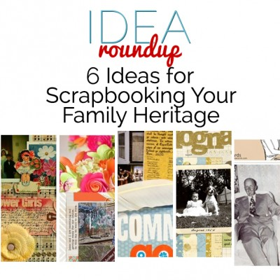 Idea Round Up | 6 Ideas for Scrapbooking Your Family Heritage | Get It Scrapped