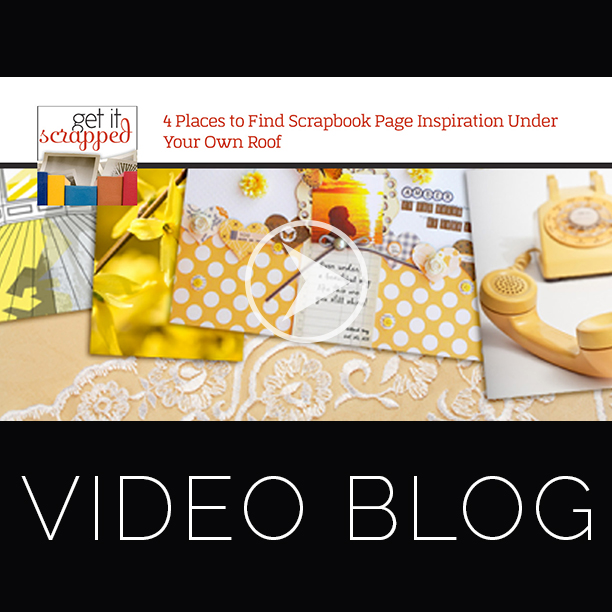 Video Blog | 4 Places to Find Scrapbook Inspiration Under Your Own Roof | Get It Scrapped
