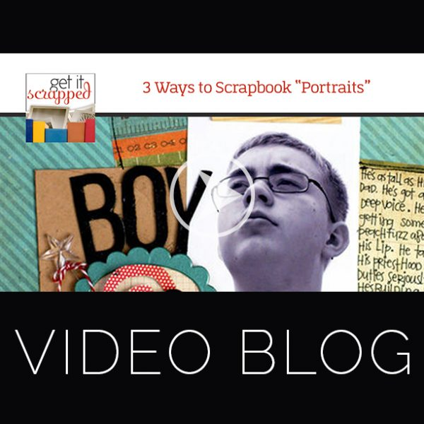 Video Blog | 3 Ways to Scrapbook Portraits | Get It Scrapped