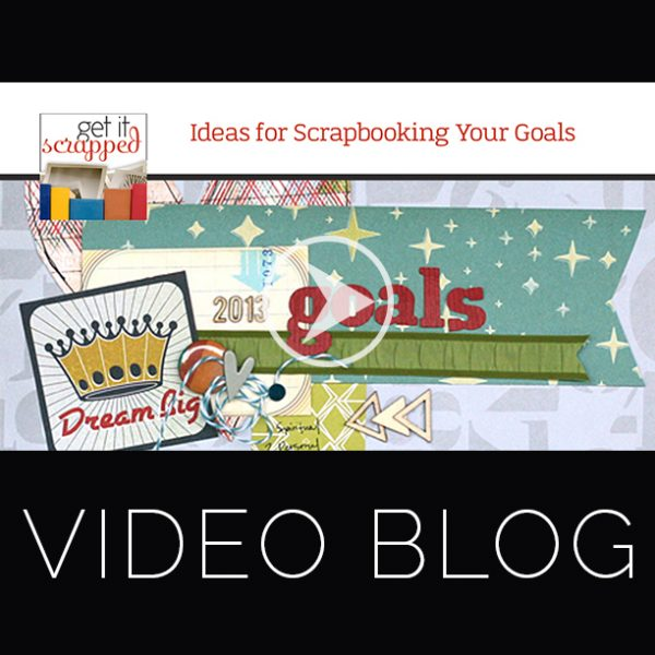 Video Blog | Ideas for Scrapbooking Your Goals | Get It Scrapped