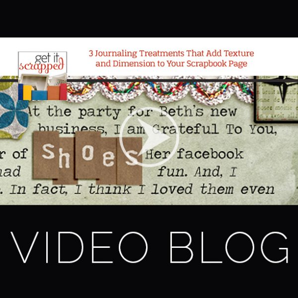 Video Blog | 3 Journaling Treatments That Add Texture and Dimension to Your Scrapbook Page | Get It Scrapped